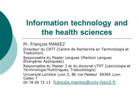 Information technology and the health sciences Pr. François MANIEZ Directeur du CRTT (Centre de Recherche en Terminologie et Traduction) Responsable du.