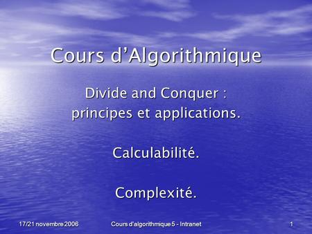 Cours d'algorithmique 5 - Intranet 1 17/21 novembre 2006 Cours dAlgorithmique Divide and Conquer : principes et applications. Calculabilité.Complexité.