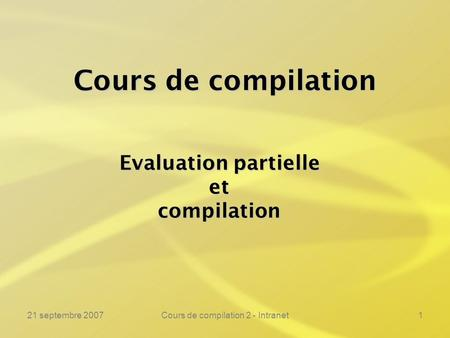21 septembre 2007Cours de compilation 2 - Intranet1 Cours de compilation Evaluation partielle etcompilation.