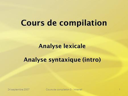 24 septembre 2007Cours de compilation 3 - Intranet1 Cours de compilation Analyse lexicale Analyse syntaxique (intro)