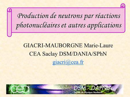 Production de neutrons par réactions photonucléaires et autres applications GIACRI-MAUBORGNE Marie-Laure CEA Saclay DSM/DANIA/SPhN