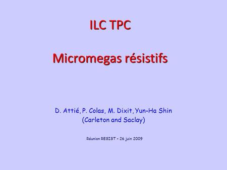 June 22, 2009 P. Colas - Analysis meeting 1 D. Attié, P. Colas, M. Dixit, Yun-Ha Shin (Carleton and Saclay) ILC TPC Micromegas résistifs Réunion RESIST.