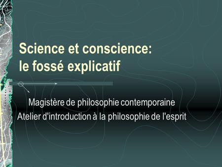 Science et conscience: le fossé explicatif Magistère de philosophie contemporaine Atelier d'introduction à la philosophie de l'esprit.