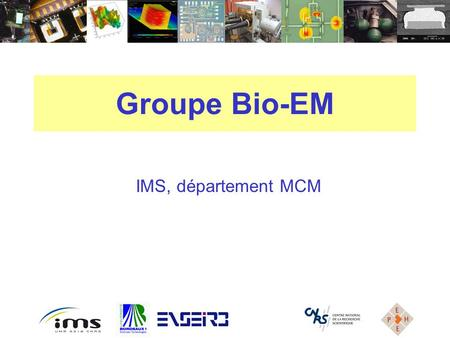 IMS, département MCM Groupe Bio-EM. GROUPE Bio-EM Groupe de biologie Groupe de biologie Support des physiciens du MCM Support des physiciens du MCM Configuration.