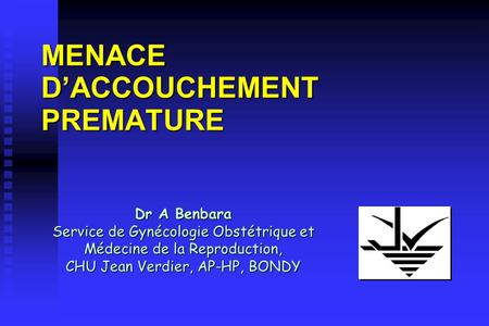 MENACE DACCOUCHEMENT PREMATURE Dr A Benbara Service de Gynécologie Obstétrique et Médecine de la Reproduction, CHU Jean Verdier, AP-HP, BONDY.