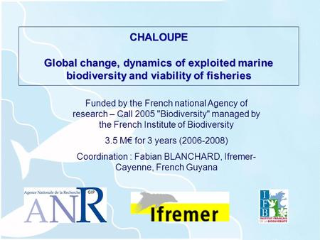 CHALOUPE Global change, dynamics of exploited marine biodiversity and viability of fisheries Funded by the French national Agency of research – Call 2005.