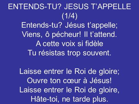 ENTENDS-TU? JESUS T'APPELLE (1/4) Entends-tu? Jésus t'appelle;