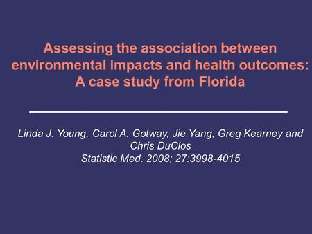 Assessing the association between environmental impacts and health outcomes: A case study from Florida Linda J. Young, Carol A. Gotway, Jie Yang, Greg.