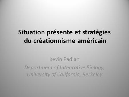 Situation présente et stratégies du créationnisme américain Kevin Padian Department of Integrative Biology, University of California, Berkeley.