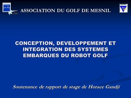 CONCEPTION, DEVELOPPEMENT ET INTEGRATION DES SYSTEMES EMBARQUES DU ROBOT GOLF Soutenance de rapport de stage de Horace Gandji ASSOCIATION DU GOLF DE MESNIL.