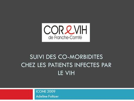 SUIVI DES CO-MORBIDITES CHEZ LES PATIENTS INFECTES PAR LE VIH ICONE 2009 Adeline Foltzer.