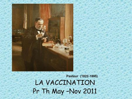 LA VACCINATION Pr Th May –Nov 2011 Pasteur (1822-1895)