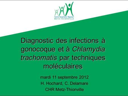 Diagnostic des infections à gonocoque par techniques moléculaires H. Hochard, C. Delamare CHR Metz Thionville Diagnostic des infections à gonocoque et.