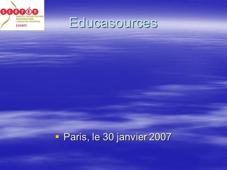 Educasources Paris, le 30 janvier 2007 Paris, le 30 janvier 2007.