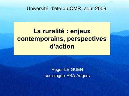 La ruralité : enjeux contemporains, perspectives daction Roger LE GUEN sociologue ESA Angers Université dété du CMR, août 2009.