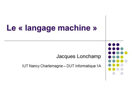 Le « langage machine » Jacques Lonchamp IUT Nancy Charlemagne – DUT Informatique 1A.