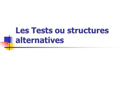 Les Tests ou structures alternatives. Il ny a que deux formes possibles pour un test Si booléen Alors Instructions Finsi Si booléen Alors Instructions.