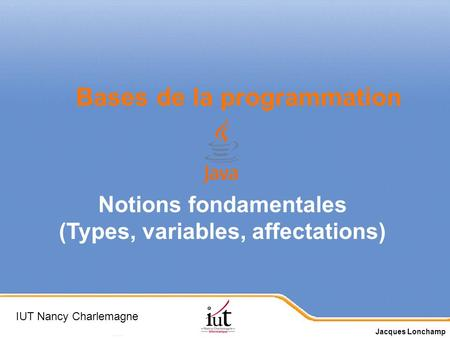 Page 1 Bases de la programmation Notions fondamentales (Types, variables, affectations) IUT Nancy Charlemagne Jacques Lonchamp.