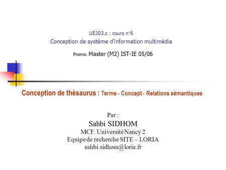 UE303.c : cours n°6 Conception de système dinformation multimédia Promo. Master (M2) IST-IE 05/06 Par : Sahbi SIDHOM MCF. Université Nancy 2 Equipe de.