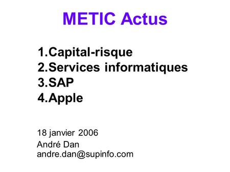 METIC Actus 18 janvier 2006 André Dan 1.Capital-risque 2.Services informatiques 3.SAP 4.Apple.