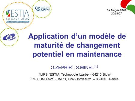 La Plagne 2007 20/04/07 Application d'un modèle de maturité de changement potentiel en maintenance O.ZEPHIR1, S.MINEL1,2 1LIPSI/ESTIA, Technopole Izarbel.