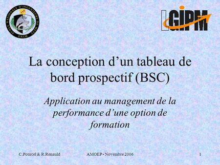 C.Pourcel & R.RenauldAMOEP - Novembre 20061 La conception dun tableau de bord prospectif (BSC) Application au management de la performance dune option.