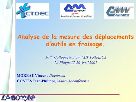 Analyse de la mesure des déplacements doutils en fraisage. 10 ème Colloque National AIP PRIMECA La Plagne 17-20 Avril 2007 MOREAU Vincent, Doctorant COSTES.