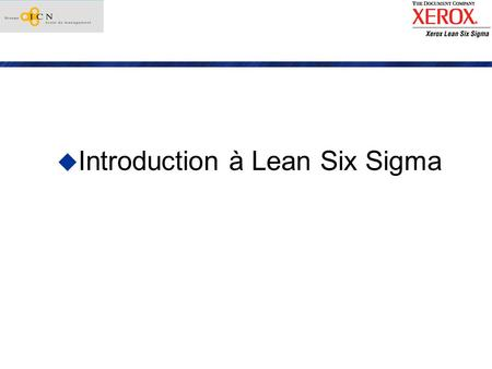 Introduction à Lean Six Sigma. Strategie Xerox vs Lean Six Sigma Quest-ce que Six Sigma? Quest-ce que Lean ? Quest-ce que Lean Six Sigma Intérêts de Lean.