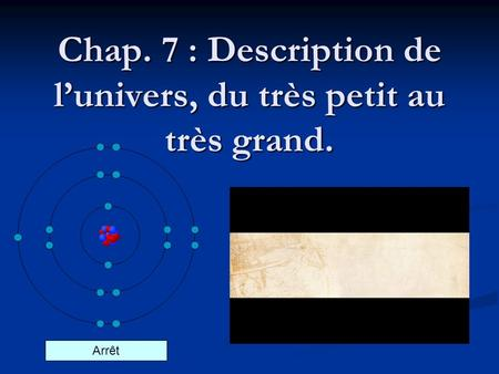 Chap. 7 : Description de lunivers, du très petit au très grand. Arrêt.