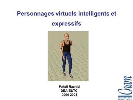 Personnages virtuels intelligents et expressifs Fahdi Rachid DEA ESTC 2004-2005.