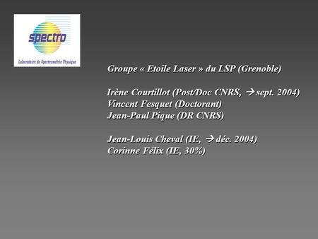 Groupe « Etoile Laser » du LSP (Grenoble) Irène Courtillot (Post/Doc CNRS, sept. 2004) Irène Courtillot (Post/Doc CNRS, sept. 2004) Vincent Fesquet (Doctorant)