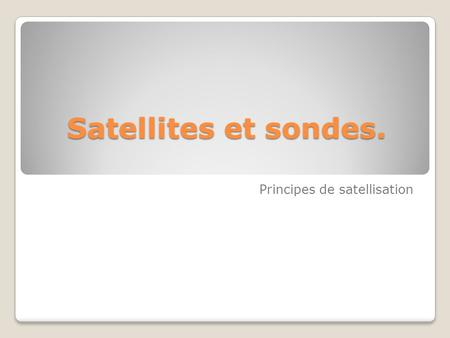 Satellites et sondes. Principes de satellisation.