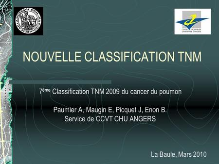 NOUVELLE CLASSIFICATION TNM 7 ème Classification TNM 2009 du cancer du poumon Paumier A, Maugin E, Picquet J, Enon B. Service de CCVT CHU ANGERS La Baule,