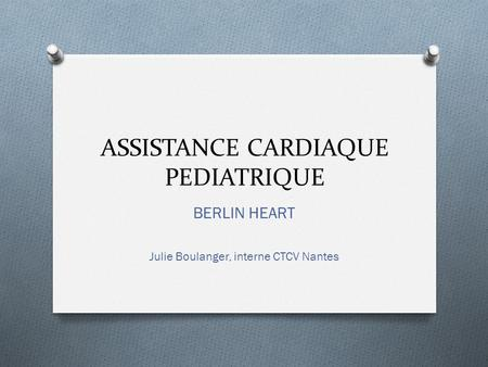 ASSISTANCE CARDIAQUE PEDIATRIQUE BERLIN HEART Julie Boulanger, interne CTCV Nantes.