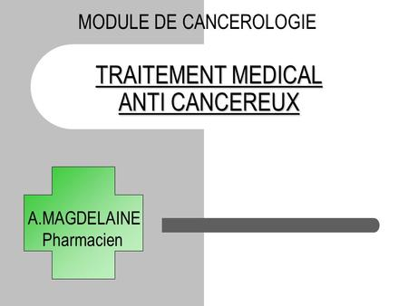 TRAITEMENT MEDICAL ANTI CANCEREUX A.MAGDELAINE Pharmacien MODULE DE CANCEROLOGIE.