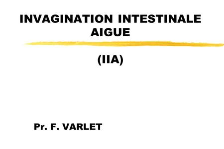 INVAGINATION INTESTINALE AIGUE (IIA) Pr. F. VARLET.