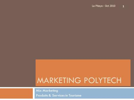MARKETING POLYTECH Mix Marketing Produits & Services in Tourisme La Pitaya - Oct 2010 1.
