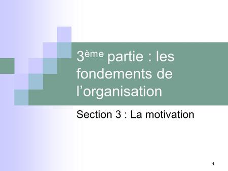 1 1 3 ème partie : les fondements de lorganisation Section 3 : La motivation.