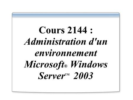 Cours 2144 : Administration d'un environnement Microsoft ® Windows Server TM 2003.