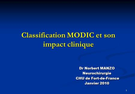 1 Classification MODIC et son impact clinique Dr Norbert MANZO Neurochirurgie CHU de Fort-de-France CHU de Fort-de-France Janvier 2010.
