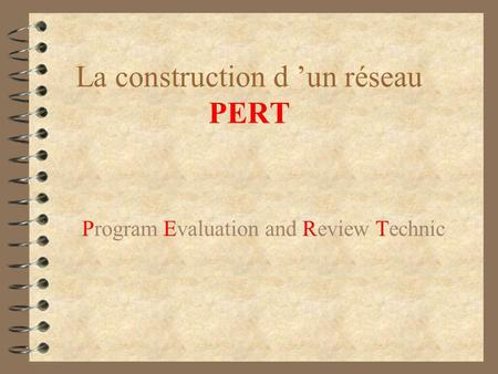 La construction d un réseau PERT Program Evaluation and Review Technic.