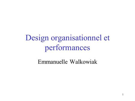 1 Design organisationnel et performances Emmanuelle Walkowiak.