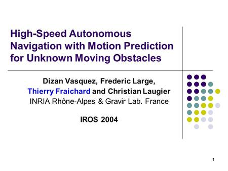 1 High-Speed Autonomous Navigation with Motion Prediction for Unknown Moving Obstacles Dizan Vasquez, Frederic Large, Thierry Fraichard and Christian Laugier.