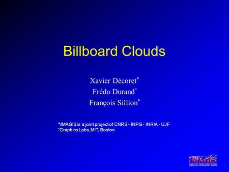 *i MAGIS is a joint project of CNRS - INPG - INRIA - UJF °Graphics Labs, MIT, Boston iMAGIS-GRAVIR / IMAG Billboard Clouds Xavier Décoret * Frédo Durand.