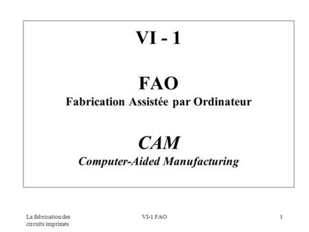 VI - 1 FAO Fabrication Assistée par Ordinateur CAM Computer-Aided Manufacturing La fabrication des circuits imprimés VI-1 FAO.