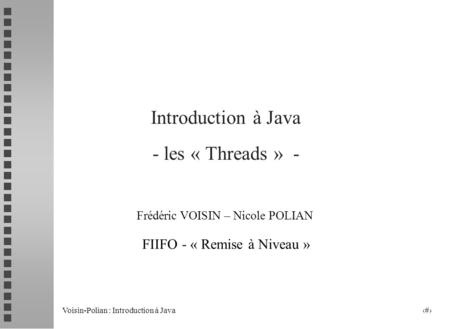Voisin-Polian : Introduction à Java 1 Introduction à Java - les « Threads » - Frédéric VOISIN – Nicole POLIAN FIIFO - « Remise à Niveau »