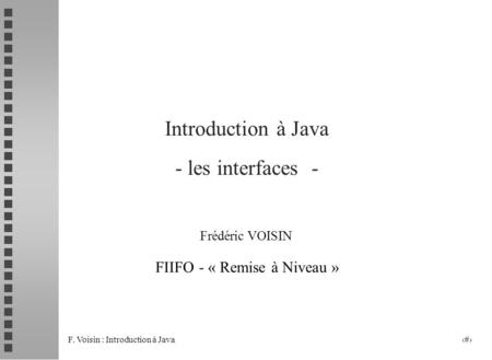 F. Voisin : Introduction à Java 1 Introduction à Java - les interfaces - Frédéric VOISIN FIIFO - « Remise à Niveau »