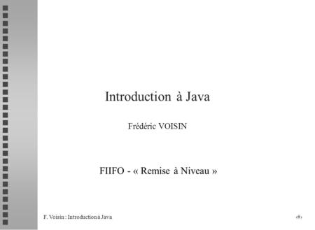 F. Voisin : Introduction à Java 1 Introduction à Java Frédéric VOISIN FIIFO - « Remise à Niveau »