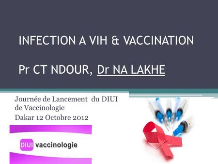 INFECTION A VIH & VACCINATION Pr CT NDOUR, Dr NA LAKHE Journée de Lancement du DIUI de Vaccinologie Dakar 12 Octobre 2012.