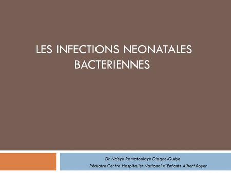 LES INFECTIONS NEONATALES BACTERIENNES Dr Ndeye Ramatoulaye Diagne-Guèye Pédiatre Centre Hospitalier National dEnfants Albert Royer.